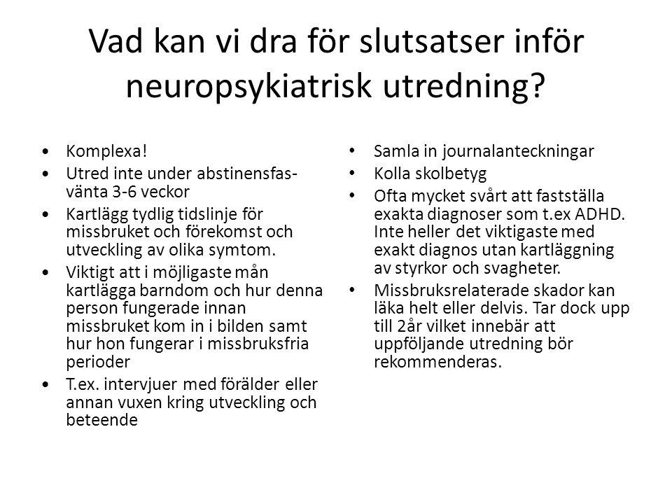 Vad kan vi dra för slutsatser inför neuropsykiatrisk utredning? •Komplexa! •Utred inte under abstinensfas- vänta 3-6 veckor •Kartlägg tydlig tidslinje