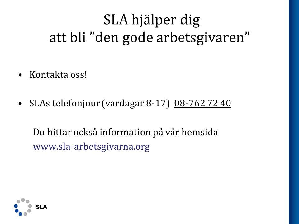 """SLA hjälper dig att bli """"den gode arbetsgivaren"""" •Kontakta oss! •SLAs telefonjour (vardagar 8-17) 08-762 72 40 Du hittar också information på vår hems"""