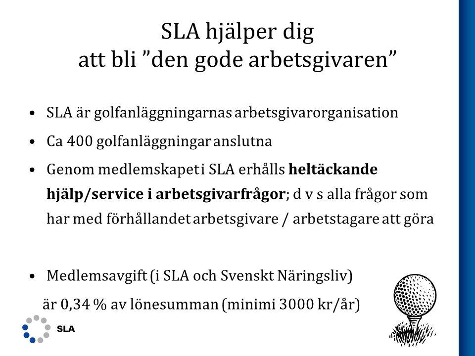 SLA hjälper dig att bli den gode arbetsgivaren •SLA är golfanläggningarnas arbetsgivarorganisation •Ca 400 golfanläggningar anslutna •Genom medlemskapet i SLA erhålls heltäckande hjälp/service i arbetsgivarfrågor; d v s alla frågor som har med förhållandet arbetsgivare / arbetstagare att göra •Medlemsavgift (i SLA och Svenskt Näringsliv) är 0,34 % av lönesumman (minimi 3000 kr/år)