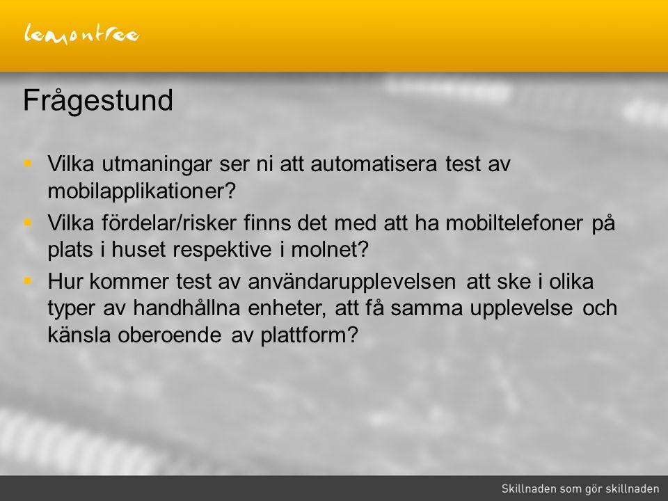 Frågestund  Vilka utmaningar ser ni att automatisera test av mobilapplikationer?  Vilka fördelar/risker finns det med att ha mobiltelefoner på plats