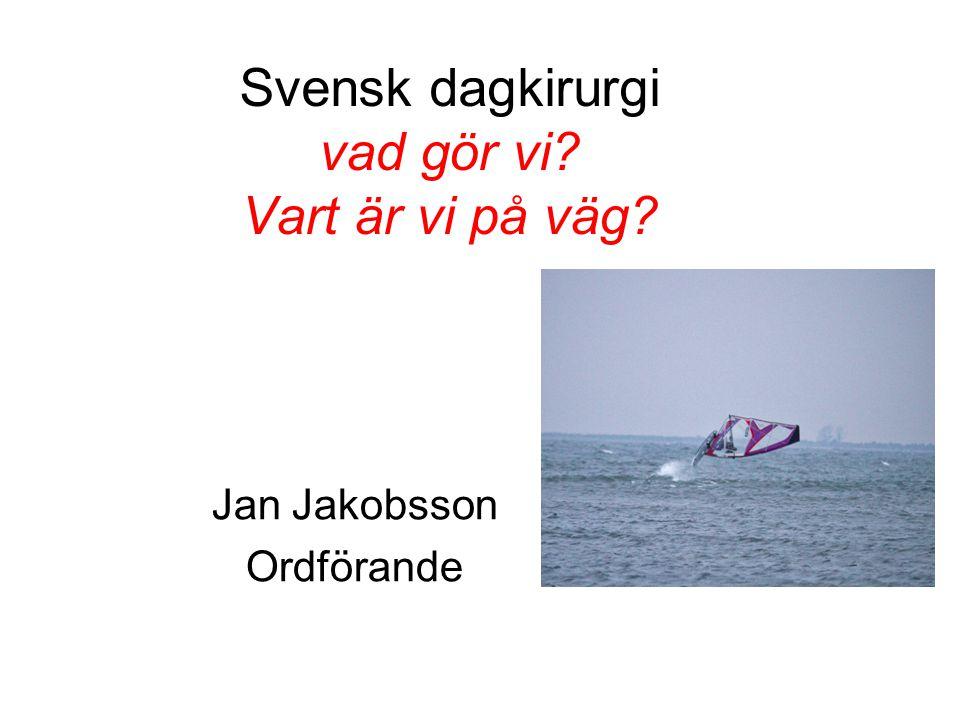 Svensk dagkirurgi vad gör vi? Vart är vi på väg? Jan Jakobsson Ordförande