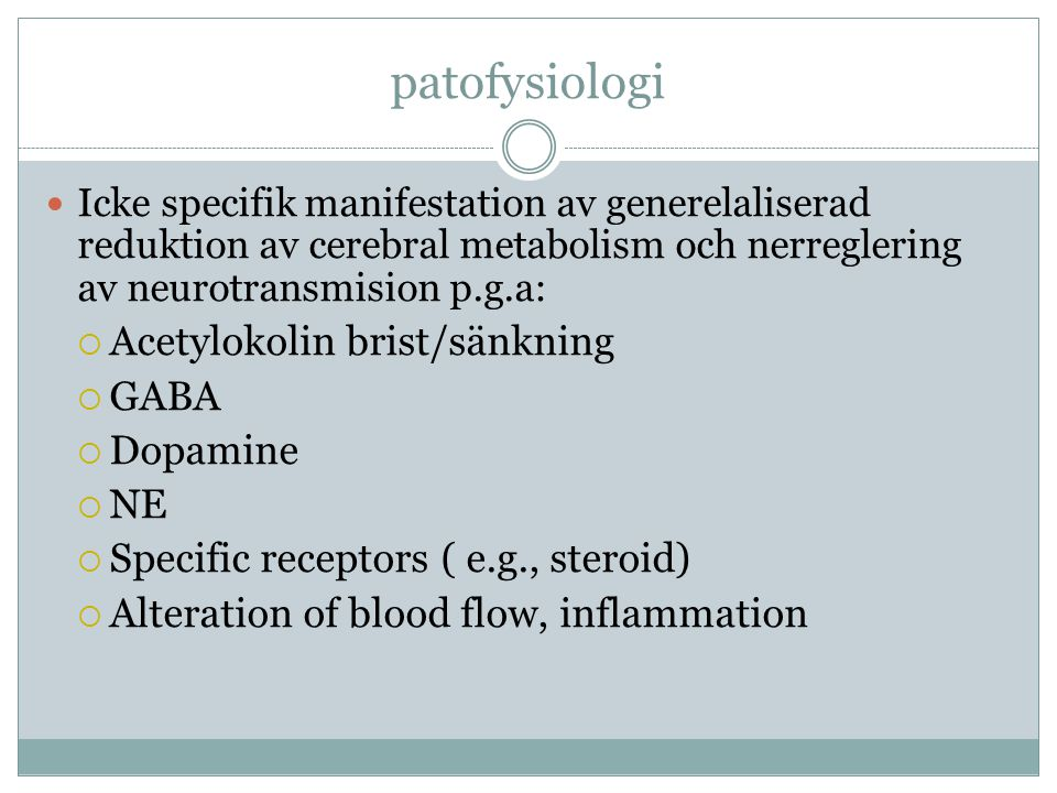 patofysiologi  Icke specifik manifestation av generelaliserad reduktion av cerebral metabolism och nerreglering av neurotransmision p.g.a:  Acetylok