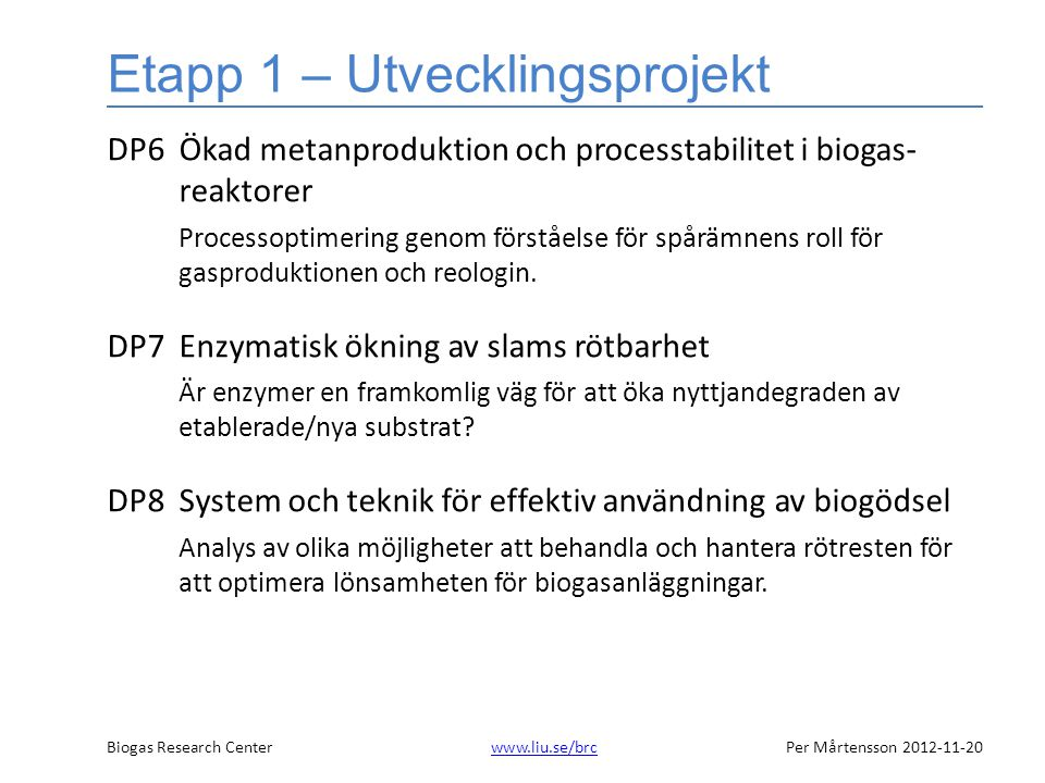 Biogas Research Centerwww.liu.se/brcPer Mårtensson 2012-11-20www.liu.se/brc Etapp 1 – Utvecklingsprojekt DP6Ökad metanproduktion och processtabilitet i biogas- reaktorer Processoptimering genom förståelse för spårämnens roll för gasproduktionen och reologin.