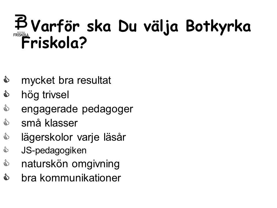 Varför ska Du välja Botkyrka Friskola?  mycket bra resultat  hög trivsel  engagerade pedagoger  små klasser  lägerskolor varje läsår  JS-pedagog