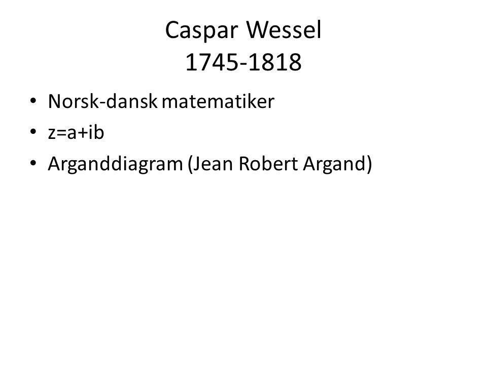 Caspar Wessel 1745-1818 • Norsk-dansk matematiker • z=a+ib • Arganddiagram (Jean Robert Argand)