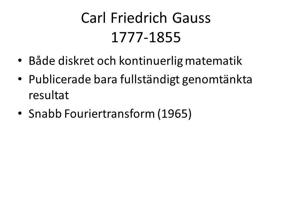 Carl Friedrich Gauss 1777-1855 • Både diskret och kontinuerlig matematik • Publicerade bara fullständigt genomtänkta resultat • Snabb Fouriertransform