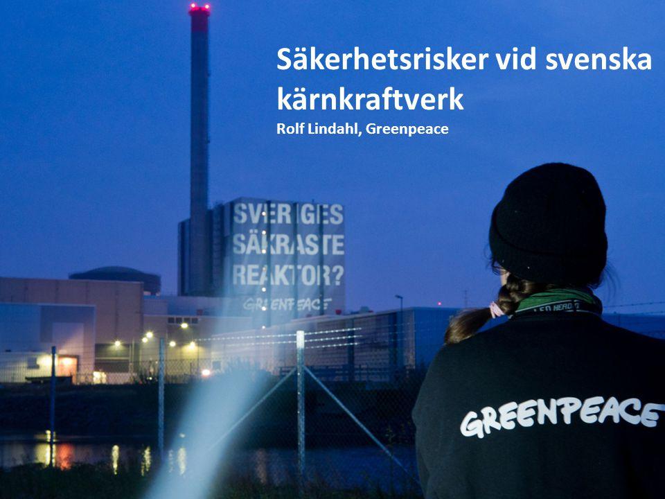Säkerhetsrisker vid svenska kärnkraftverk Rolf Lindahl, Greenpeace