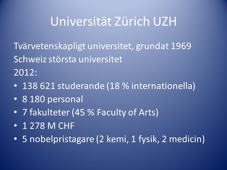 Universität Zürich UZH Tvärvetenskapligt universitet, grundat 1969 Schweiz största universitet 2012: • 138 621 studerande (18 % internationella) • 8 1