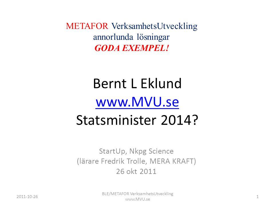 Bernt L Eklund www.MVU.se Statsminister 2014? www.MVU.se StartUp, Nkpg Science (lärare Fredrik Trolle, MERA KRAFT) 26 okt 2011 METAFOR VerksamhetsUtve