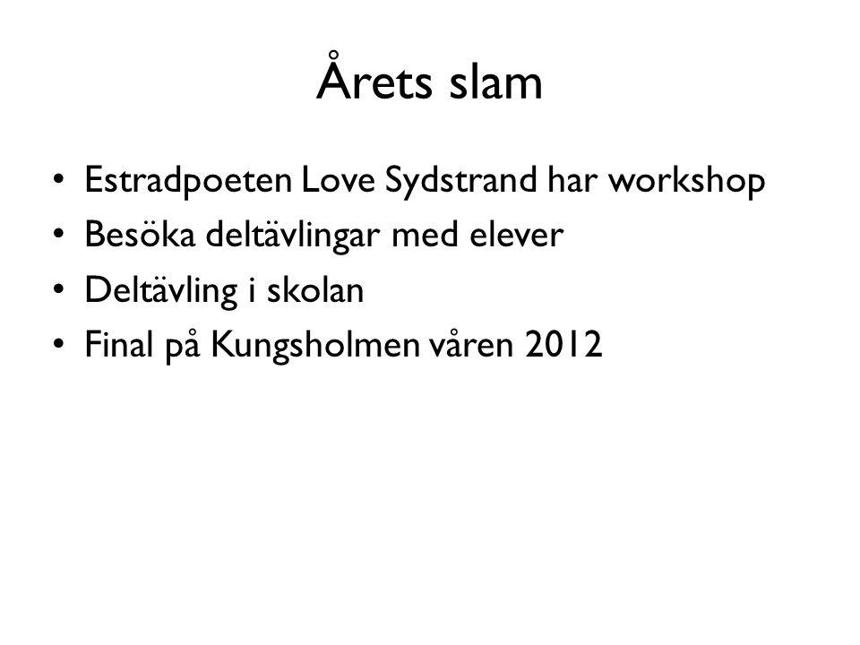 Årets slam • Estradpoeten Love Sydstrand har workshop • Besöka deltävlingar med elever • Deltävling i skolan • Final på Kungsholmen våren 2012