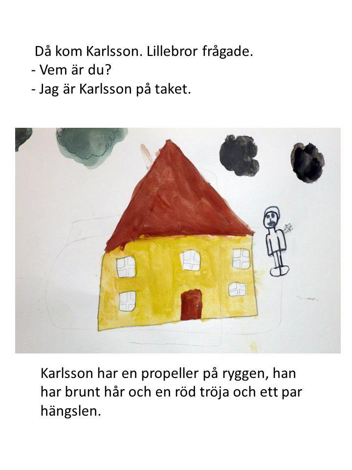 Då kom Karlsson. Lillebror frågade. - Vem är du? - Jag är Karlsson på taket. Karlsson har en propeller på ryggen, han har brunt hår och en röd tröja o