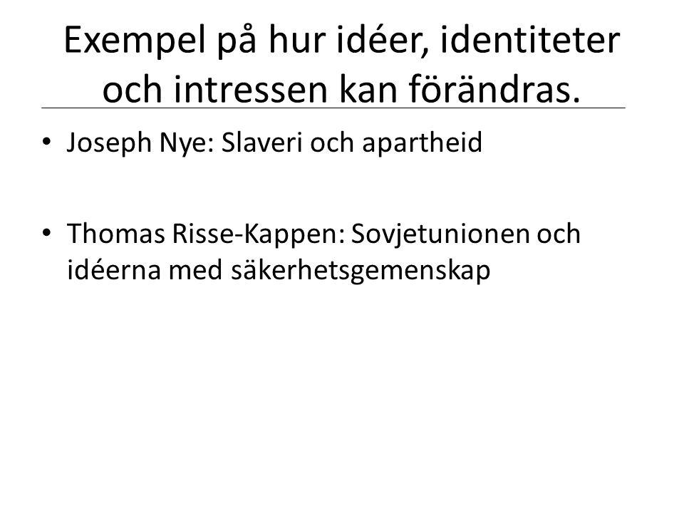 Exempel på hur idéer, identiteter och intressen kan förändras. • Joseph Nye: Slaveri och apartheid • Thomas Risse-Kappen: Sovjetunionen och idéerna me