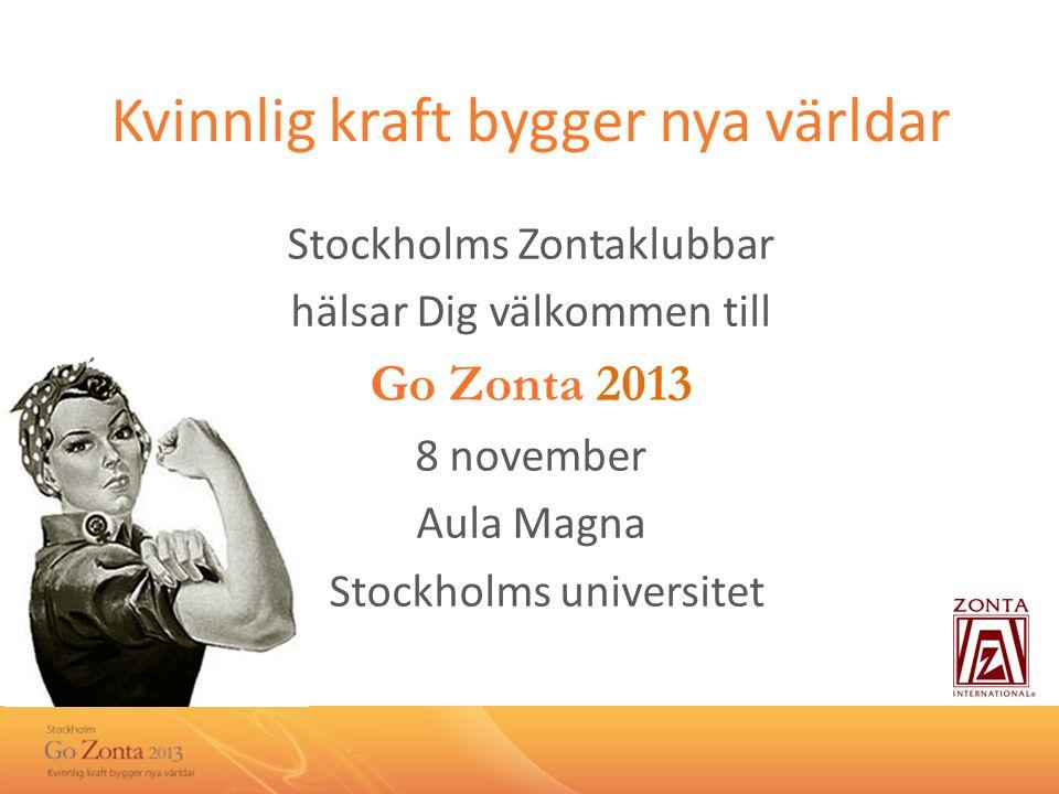 Kvinnlig kraft bygger nya världar Stockholms Zontaklubbar hälsar Dig välkommen till Go Zonta 2013 8 november Aula Magna Stockholms universitet