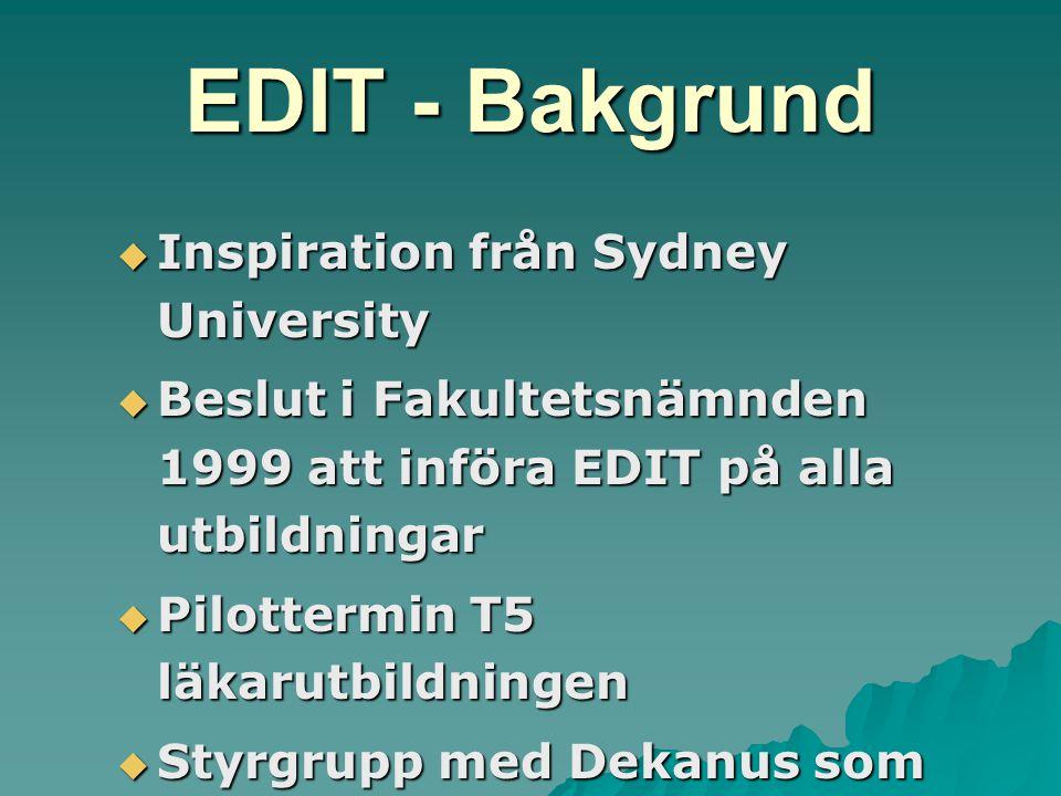 EDIT - Bakgrund  Inspiration från Sydney University  Beslut i Fakultetsnämnden 1999 att införa EDIT på alla utbildningar  Pilottermin T5 läkarutbildningen  Styrgrupp med Dekanus som ordf  Projektgrupp