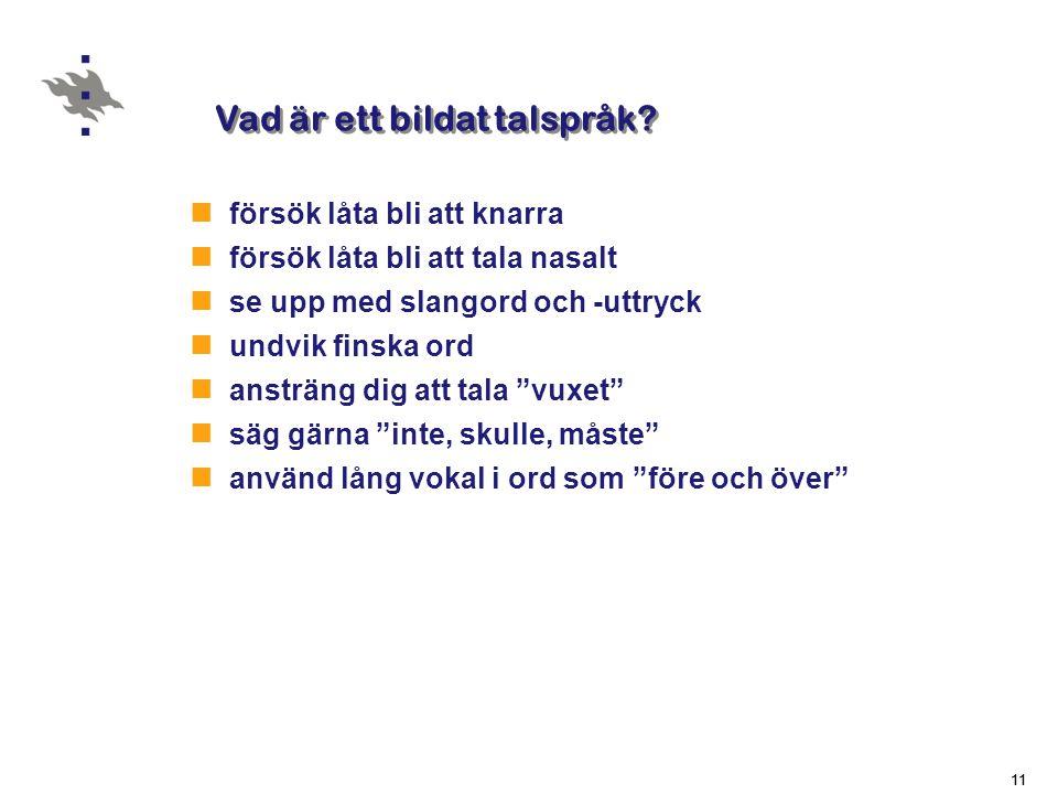 11  försök låta bli att knarra  försök låta bli att tala nasalt  se upp med slangord och -uttryck  undvik finska ord  ansträng dig att tala vuxet  säg gärna inte, skulle, måste  använd lång vokal i ord som före och över Vad är ett bildat talspråk?