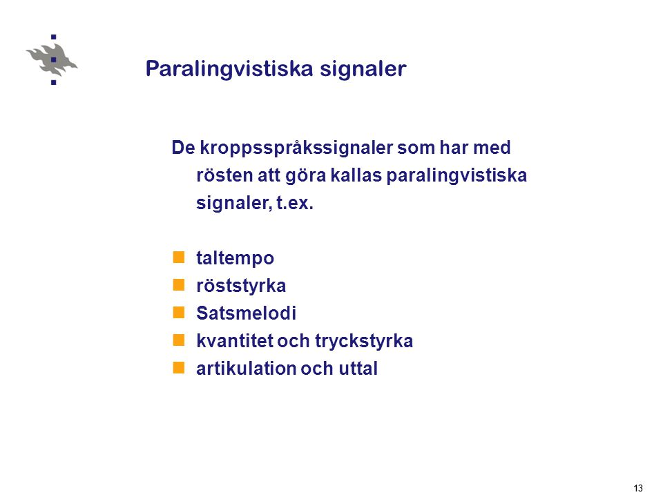 13 Paralingvistiska signaler De kroppsspråkssignaler som har med rösten att göra kallas paralingvistiska signaler, t.ex.