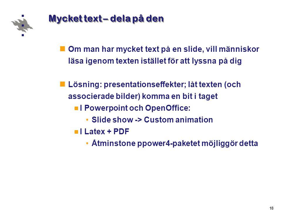 18 Mycket text – dela på den  Om man har mycket text på en slide, vill människor läsa igenom texten istället för att lyssna på dig  Lösning: presentationseffekter; låt texten (och associerade bilder) komma en bit i taget  I Powerpoint och OpenOffice: •Slide show -> Custom animation  I Latex + PDF •Åtminstone ppower4-paketet möjliggör detta