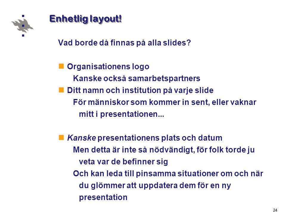 24 Enhetlig layout.Vad borde då finnas på alla slides.