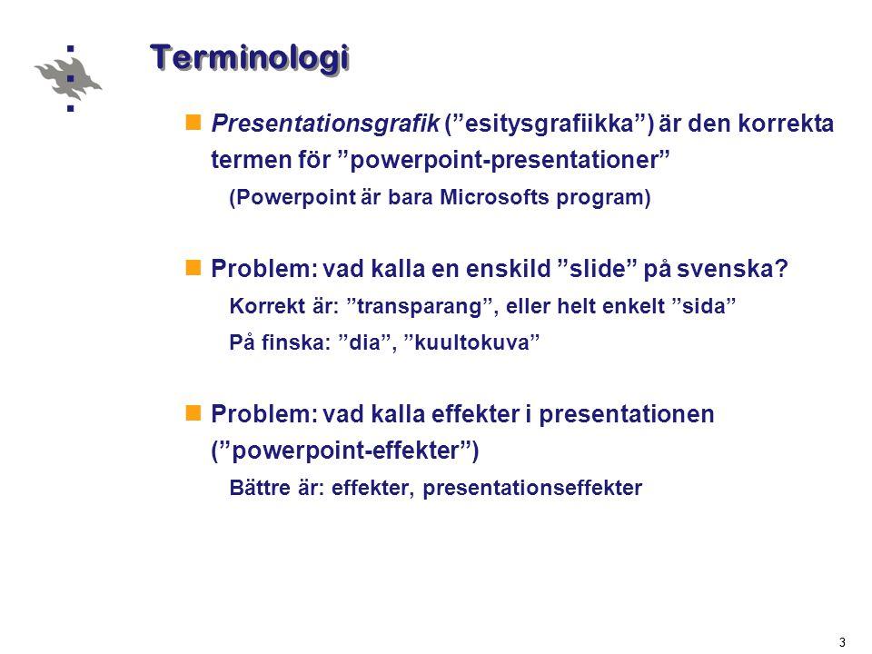 33 Terminologi  Presentationsgrafik ( esitysgrafiikka ) är den korrekta termen för powerpoint-presentationer (Powerpoint är bara Microsofts program)  Problem: vad kalla en enskild slide på svenska.