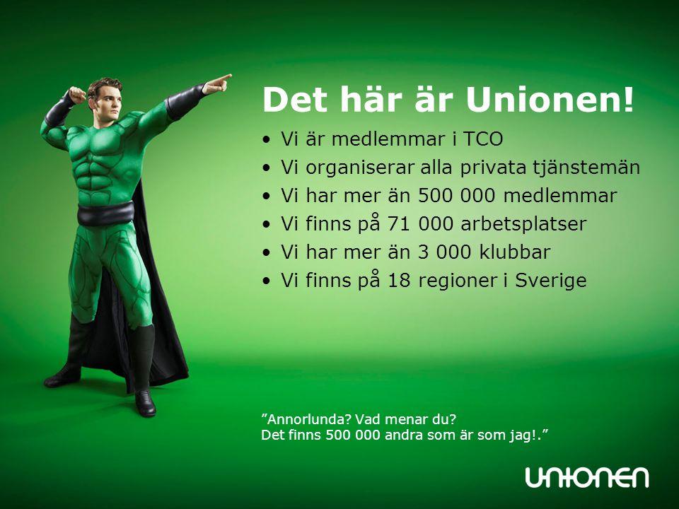 Det här är Unionen! •Vi är medlemmar i TCO •Vi organiserar alla privata tjänstemän •Vi har mer än 500 000 medlemmar •Vi finns på 71 000 arbetsplatser