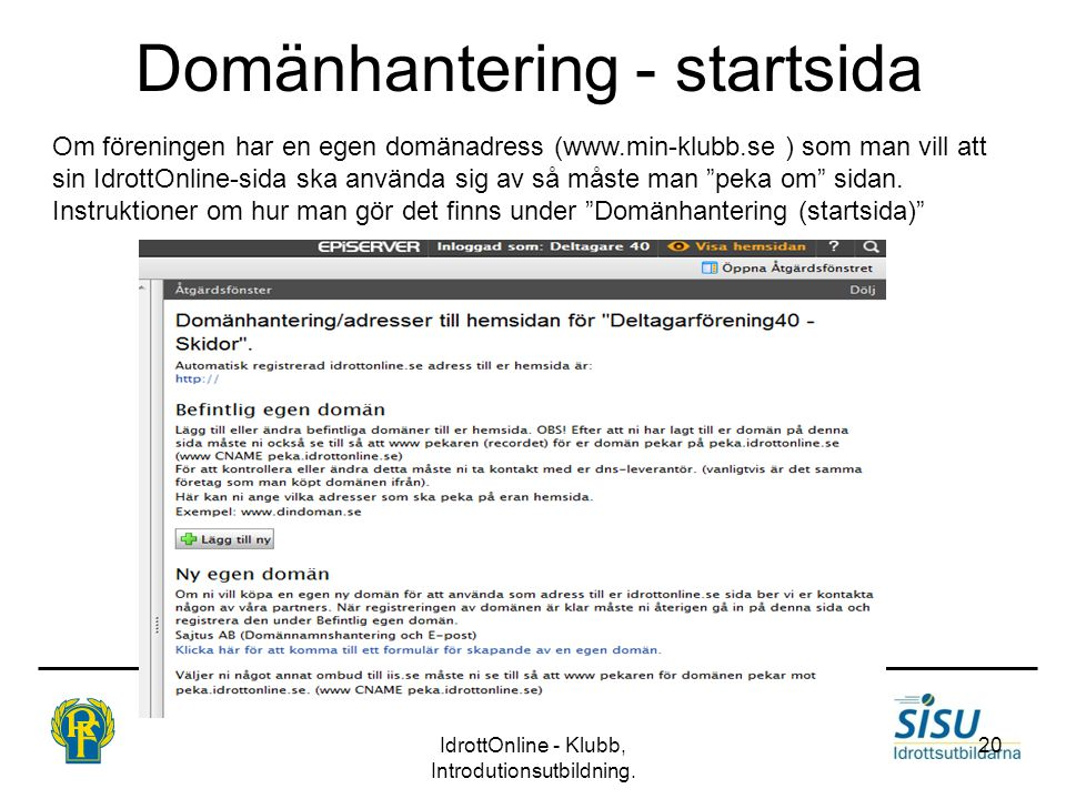 Domänhantering - startsida IdrottOnline - Klubb, Introdutionsutbildning. 20 Om föreningen har en egen domänadress (www.min-klubb.se ) som man vill att