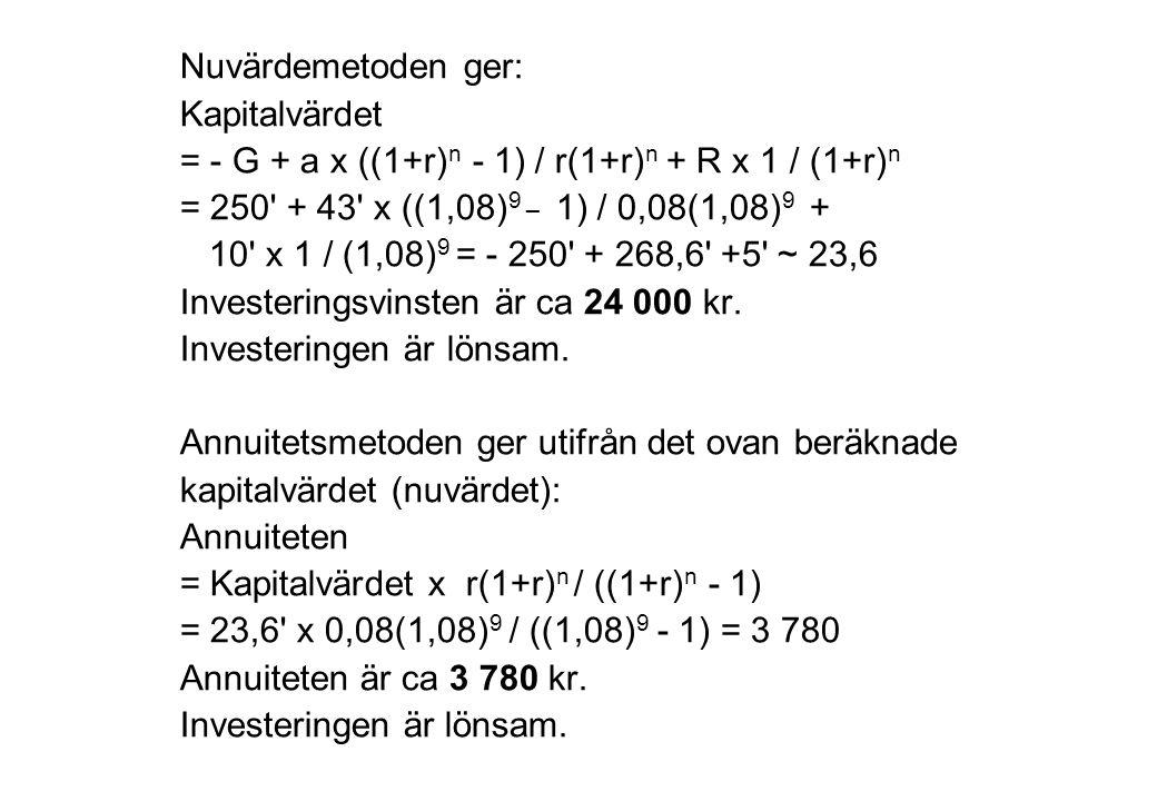 Nuvärdemetoden ger: Kapitalvärdet = - G + a x ((1+r) n - 1) / r(1+r) n + R x 1 / (1+r) n = 250' + 43' x ((1,08) 9 _ 1) / 0,08(1,08) 9 + 10' x 1 / (1,0