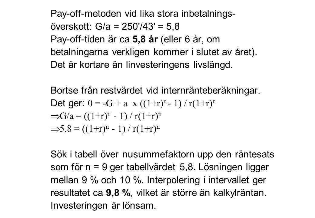 Pay-off-metoden vid lika stora inbetalnings- överskott: G/a = 250'/43' = 5,8 Pay-off-tiden är ca 5,8 år (eller 6 år, om betalningarna verkligen kommer