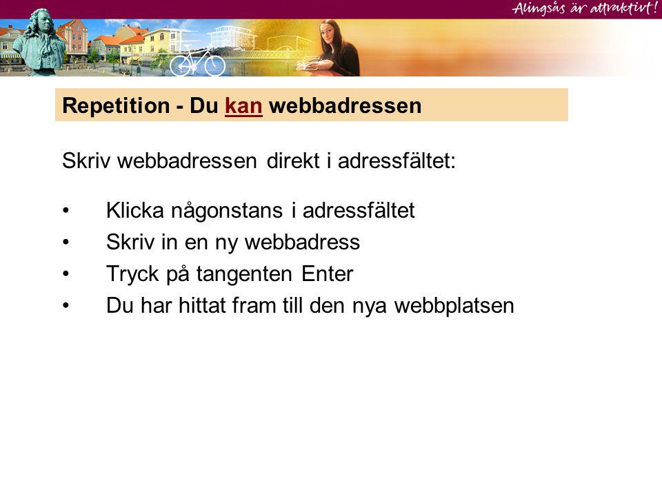 •Klicka någonstans i adressfältet •Skriv in en ny webbadress •Tryck på tangenten Enter •Du har hittat fram till den nya webbplatsen Repetition - Du ka