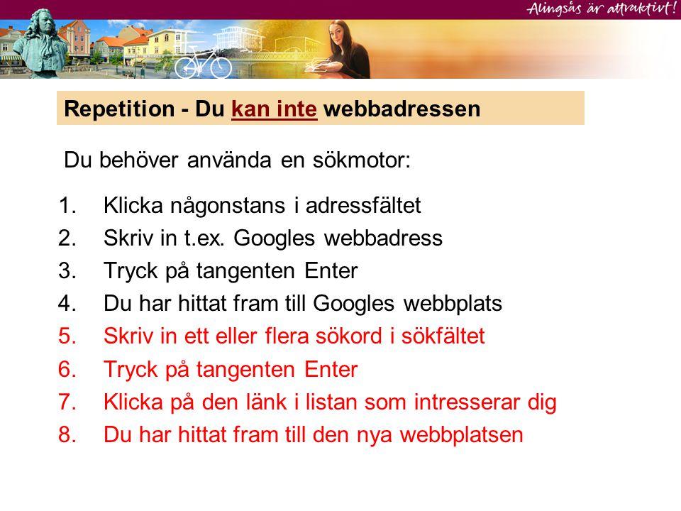 1.Klicka någonstans i adressfältet 2.Skriv in t.ex. Googles webbadress 3.Tryck på tangenten Enter 4.Du har hittat fram till Googles webbplats 5.Skriv