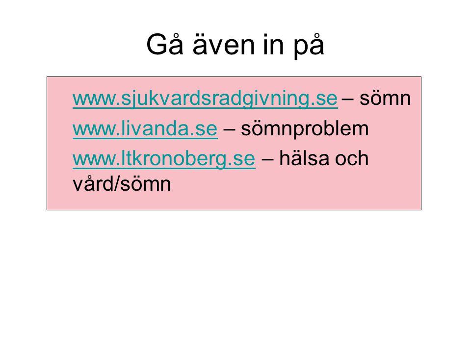 Gå även in på www.sjukvardsradgivning.sewww.sjukvardsradgivning.se – sömn www.livanda.sewww.livanda.se – sömnproblem www.ltkronoberg.sewww.ltkronoberg