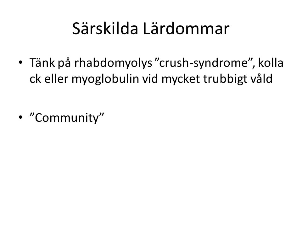 """Särskilda Lärdommar • Tänk på rhabdomyolys """"crush-syndrome"""", kolla ck eller myoglobulin vid mycket trubbigt våld • """"Community"""""""
