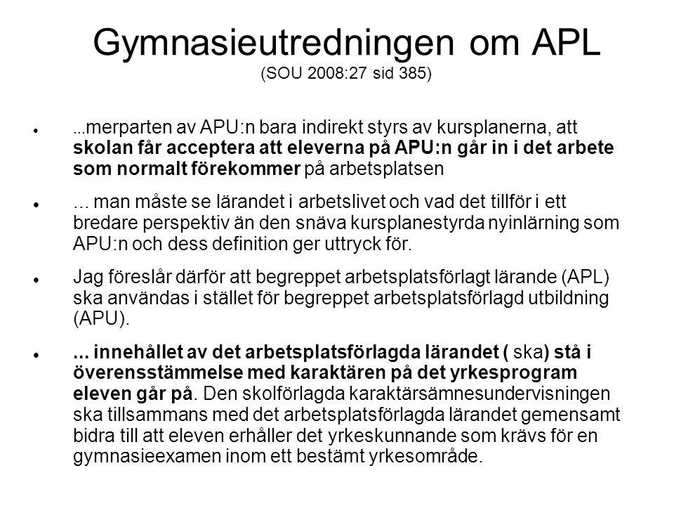 Gymnasieutredningen om APL (SOU 2008:27 sid 385) ... merparten av APU:n bara indirekt styrs av kursplanerna, att skolan får acceptera att eleverna på