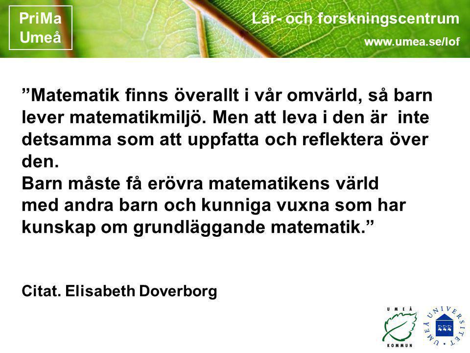"""Lär- och forskningscentrum www.umea.se/lof PriMa Umeå """"Matematik finns överallt i vår omvärld, så barn lever matematikmiljö. Men att leva i den är int"""