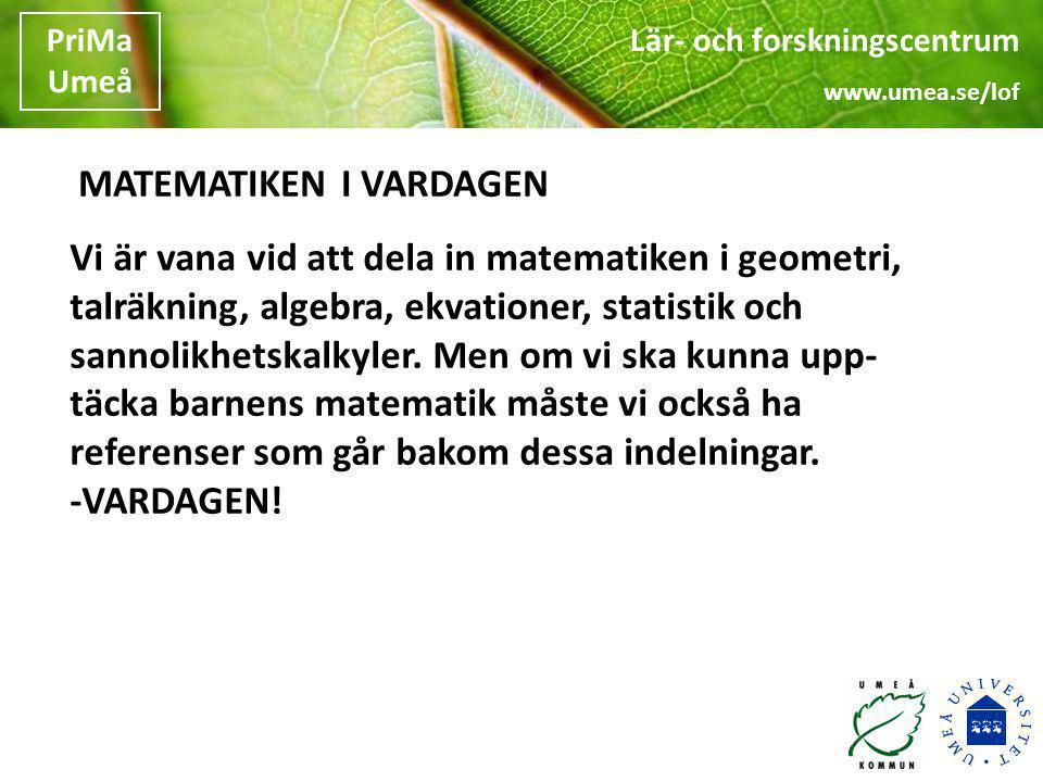 Lär- och forskningscentrum www.umea.se/lof PriMa Umeå Lär- och forskningscentrum www.umea.se/lof PriMa Umeå Vi är vana vid att dela in matematiken i g