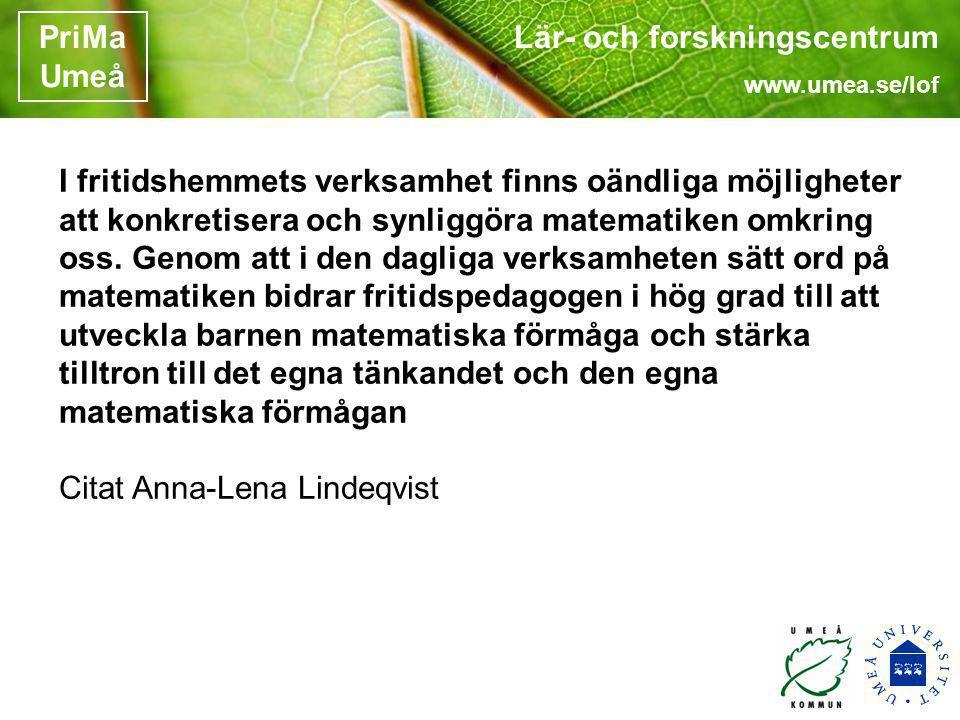 Lär- och forskningscentrum www.umea.se/lof PriMa Umeå I fritidshemmets verksamhet finns oändliga möjligheter att konkretisera och synliggöra matematik