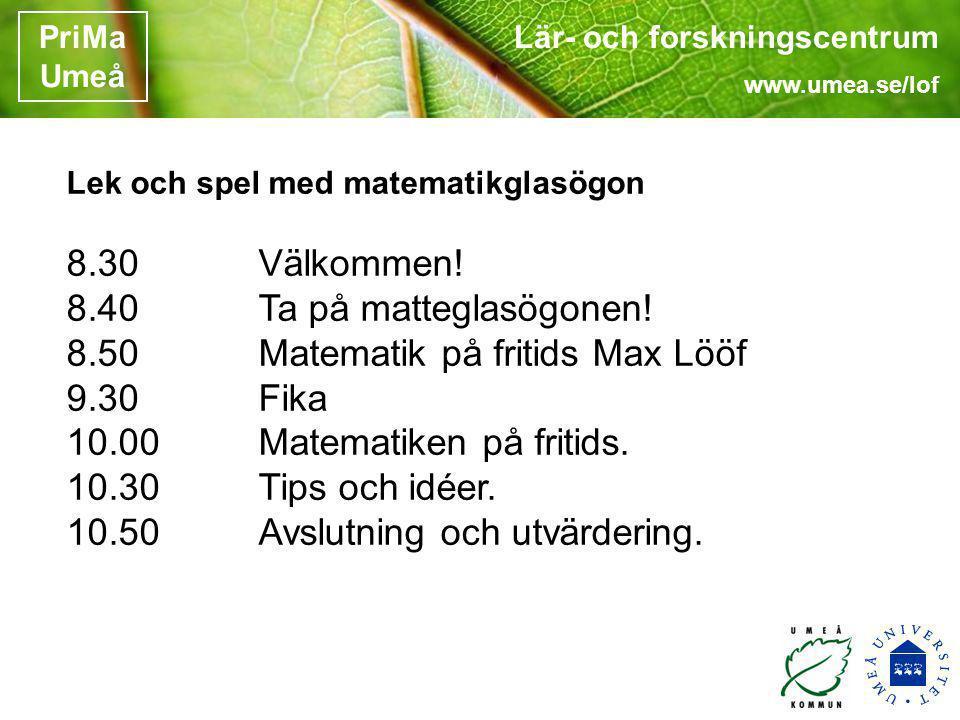 Lär- och forskningscentrum www.umea.se/lof PriMa Umeå Lek och spel med matematikglasögon 8.30 Välkommen! 8.40 Ta på matteglasögonen! 8.50Matematik på