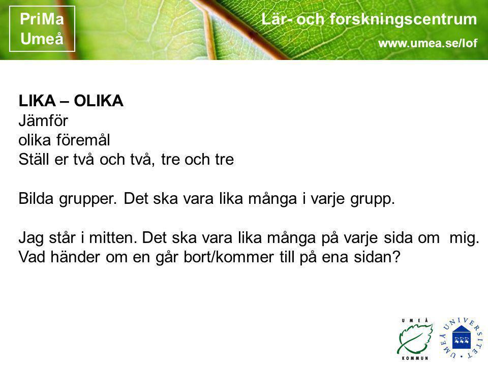 Lär- och forskningscentrum www.umea.se/lof PriMa Umeå LIKA – OLIKA Jämför olika föremål Ställ er två och två, tre och tre Bilda grupper. Det ska vara