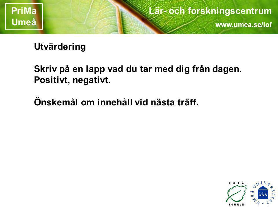 Lär- och forskningscentrum www.umea.se/lof PriMa Umeå Utvärdering Skriv på en lapp vad du tar med dig från dagen. Positivt, negativt. Önskemål om inne