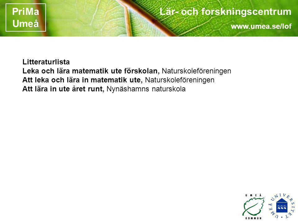 Lär- och forskningscentrum www.umea.se/lof PriMa Umeå Litteraturlista Leka och lära matematik ute förskolan, Naturskoleföreningen Att leka och lära in