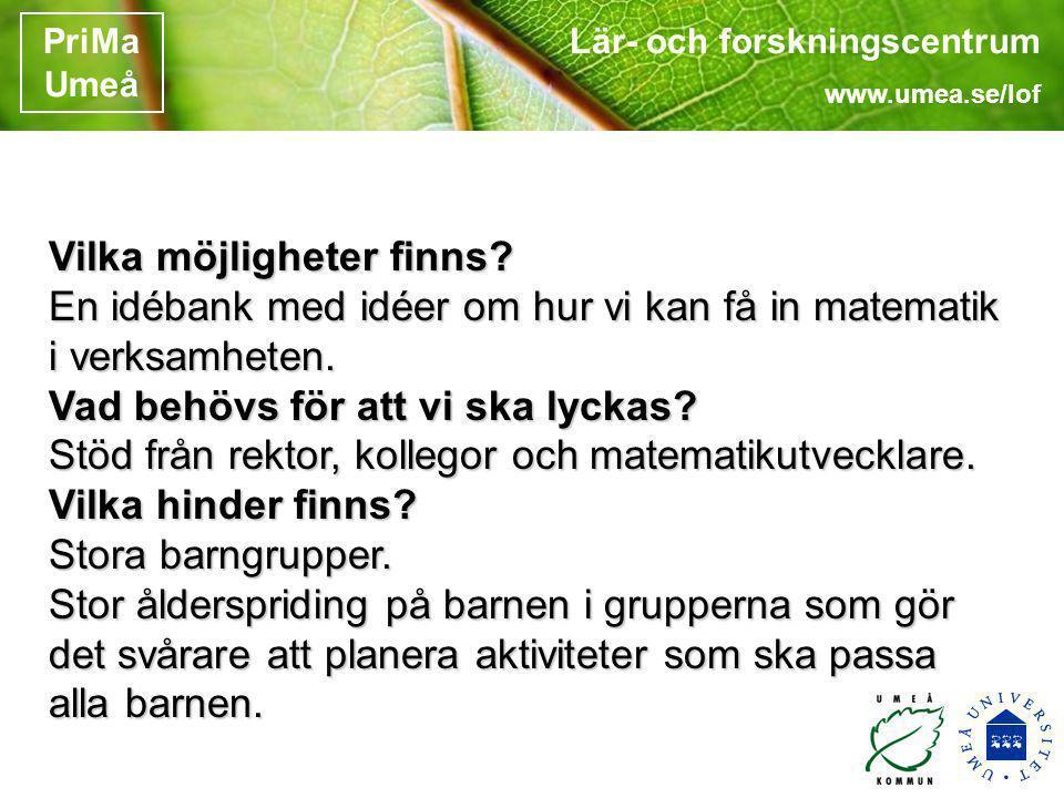 Lär- och forskningscentrum www.umea.se/lof PriMa Umeå Vilka möjligheter finns? En idébank med idéer om hur vi kan få in matematik i verksamheten. Vad