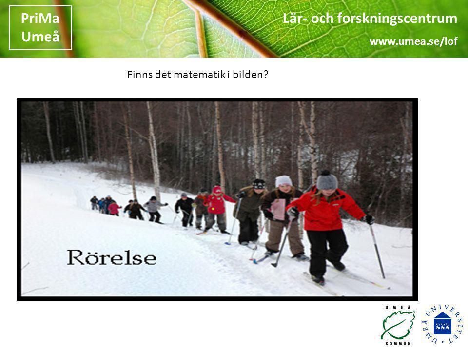 Lär- och forskningscentrum www.umea.se/lof PriMa Umeå •Vad gör du nu i arbetet med barnen som du tycker har med matematik att göra.