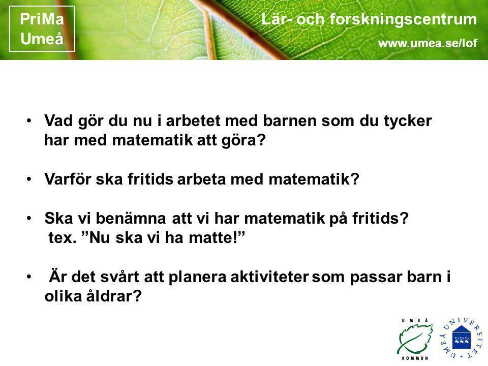 Lär- och forskningscentrum www.umea.se/lof PriMa Umeå •Vad gör du nu i arbetet med barnen som du tycker har med matematik att göra? •Varför ska fritid