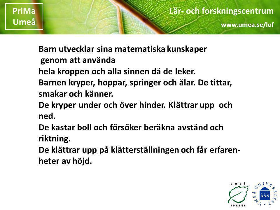 Lär- och forskningscentrum www.umea.se/lof PriMa Umeå •Matte ute i skog och mark •Matte på skolgården •Matte i lek och spel •Matte i samtalet •Matte i sång och musik •Matte på idrotten •Matte i bild och skapande