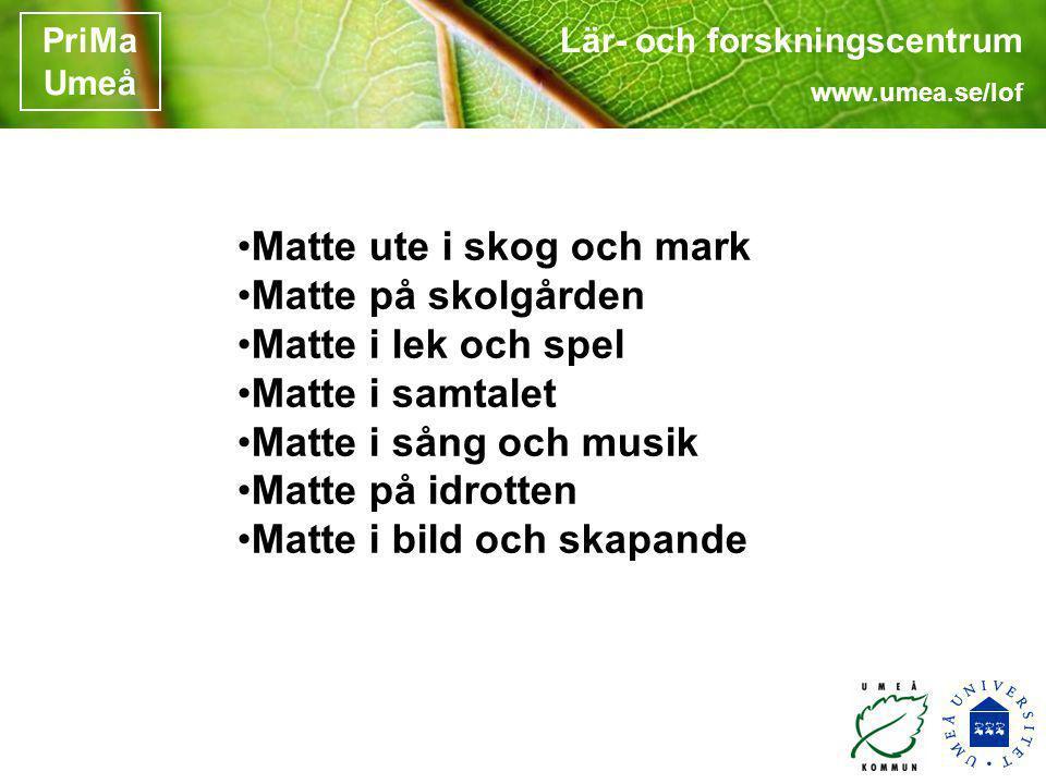 Lär- och forskningscentrum www.umea.se/lof PriMa Umeå •Matte ute i skog och mark •Matte på skolgården •Matte i lek och spel •Matte i samtalet •Matte i