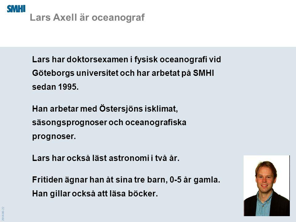 2014-06-22 Lars Axell är oceanograf Lars har doktorsexamen i fysisk oceanografi vid Göteborgs universitet och har arbetat på SMHI sedan 1995. Han arbe