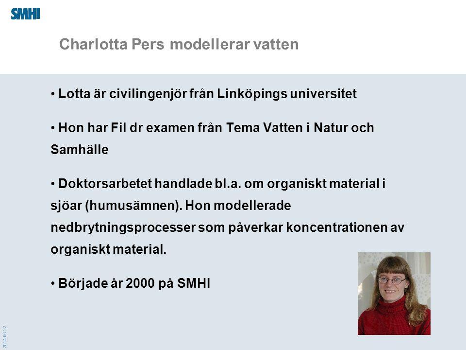 2014-06-22 Charlotta Pers modellerar vatten • Lotta är civilingenjör från Linköpings universitet • Hon har Fil dr examen från Tema Vatten i Natur och