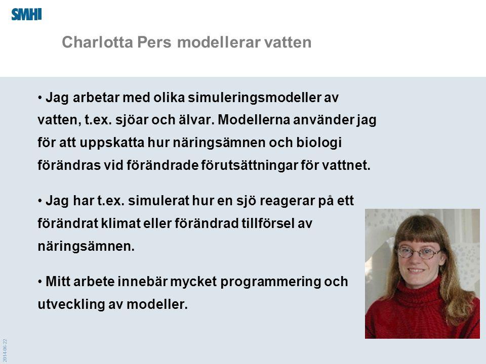 2014-06-22 Charlotta Pers modellerar vatten • Jag arbetar med olika simuleringsmodeller av vatten, t.ex. sjöar och älvar. Modellerna använder jag för
