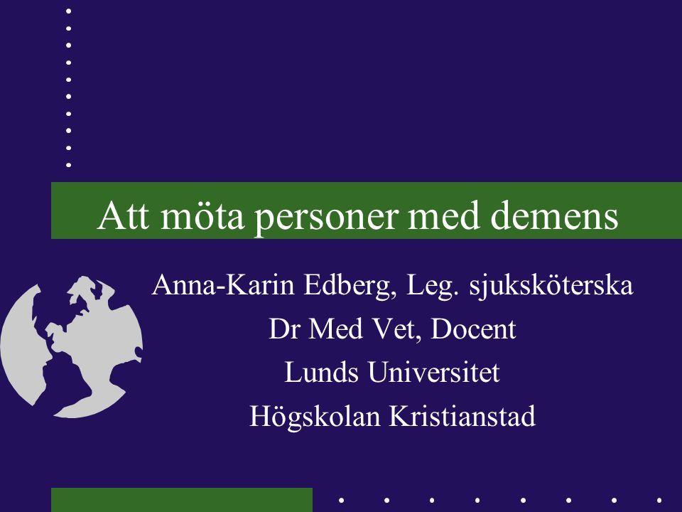 Att möta personer med demens Anna-Karin Edberg, Leg. sjuksköterska Dr Med Vet, Docent Lunds Universitet Högskolan Kristianstad