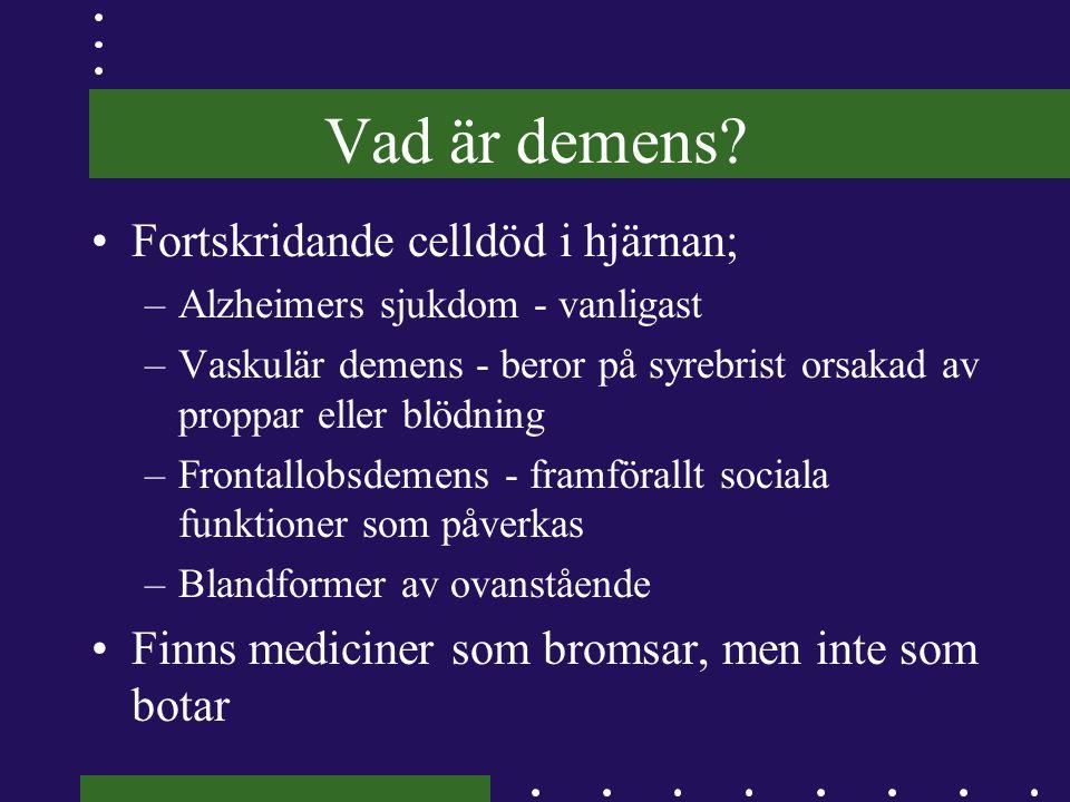 Vad är demens? •Fortskridande celldöd i hjärnan; –Alzheimers sjukdom - vanligast –Vaskulär demens - beror på syrebrist orsakad av proppar eller blödni