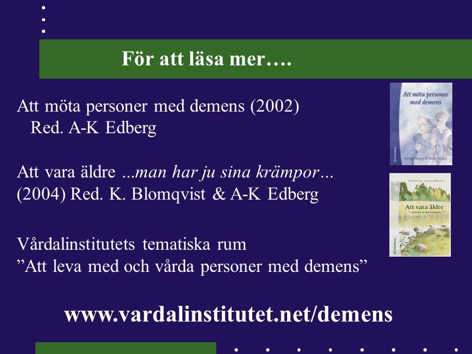 För att läsa mer…. Att möta personer med demens (2002) Red. A-K Edberg Att vara äldre...man har ju sina krämpor… (2004) Red. K. Blomqvist & A-K Edberg